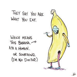 They say you are what you eat. Which means this Banana, ate Human. Or something. (I'm no Doctor.)
