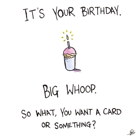 It's your Birthday. Big Whoop. So what, you want a card or something?