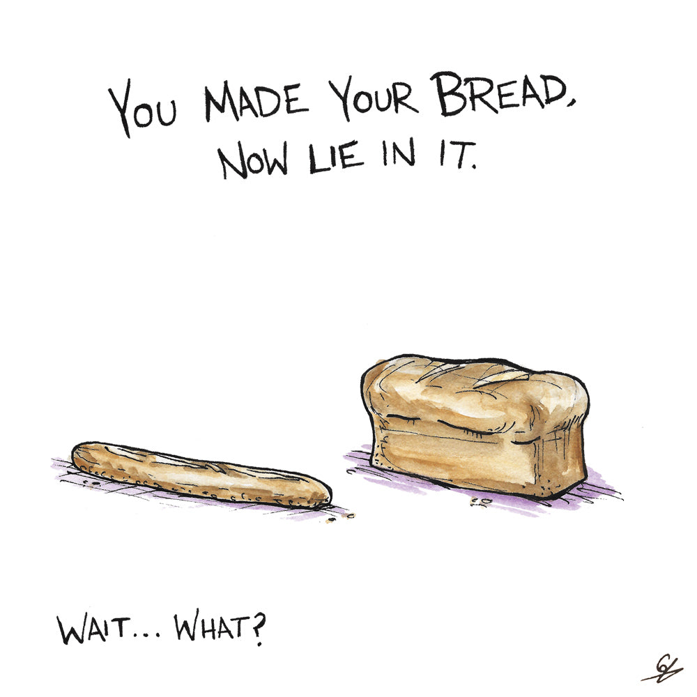 You made your bread, now lie in it. Wait... what?