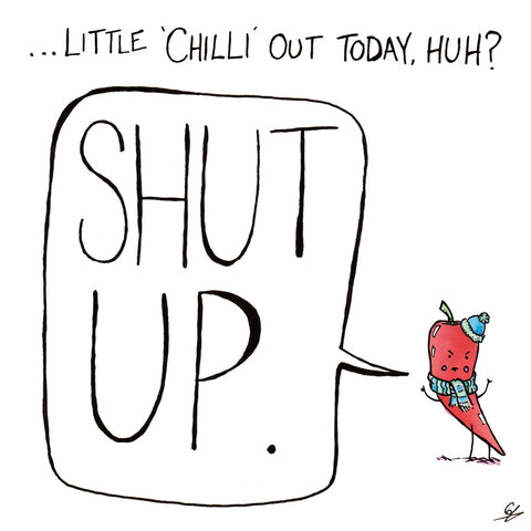"...Little 'Chilli' out today, huh? ""Shut Up."" (says the Chilli)"