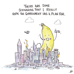 A giant banana attacks a city, godzilla style, with the words above that read There are some scenarios that I really hope the government has a plan for.