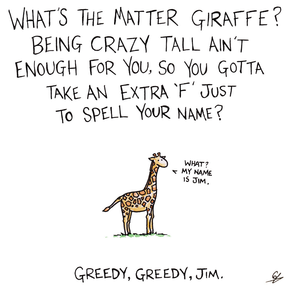 What's the matter Giraffe? Being crazy tall ain't enough for you, so you gotta take an extra 'F' just to spell your name?