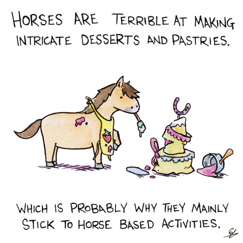 Horses are terrible at making intricate desserts and pastries.