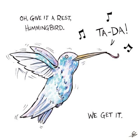 Oh, give it a rest, Hummingbird. We get it.