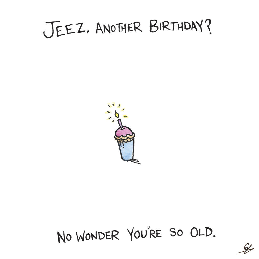 Jeez, another Birthday? No wonder you're so old.