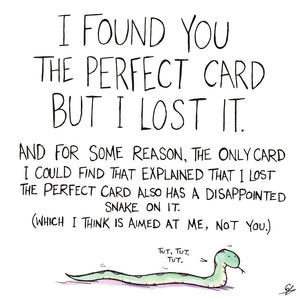 I found you the perfect card but I lost it. And for some reason, the only card I could find that explained that I list the perfect card also has a disappointed Snake on it. (Which I think is aimed at me, not you.)