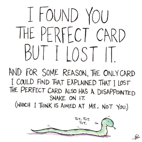 "I found you the perfect card but I lost it. And for some reason, the only card I could find that explained that I list the perfect card also has a disappointed Snake on it. (Which I think is aimed at me, not you.) ""Tut, tut, tut."""