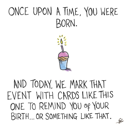 Once Upon a time, you were born.