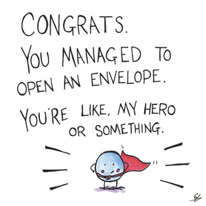 Congrats you managed to open an envelope. You're like my hero or something.