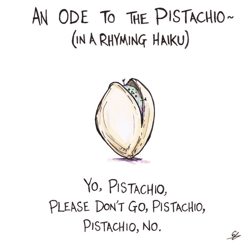 An Ode to the Pistachio (in a Rhyming Haiku): Yo, Pistachio, Please don't go, Pistachio, Pistachio, No.