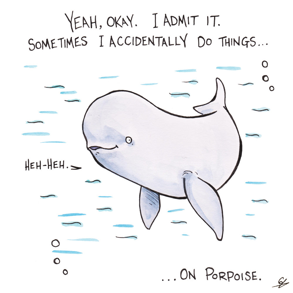 Yeah, okay. I admit it. Sometime I accidentally do things... on Porpoise.