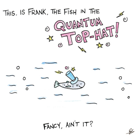 Frank the fish in the Quantum Top Hat