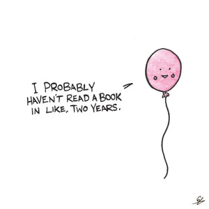 Balloon of Truth: I probably haven't read a book in like, two years.
