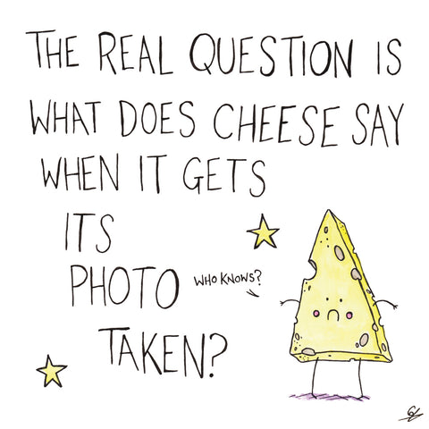 The Real Question is what does Cheese say when it gets its photo taken?