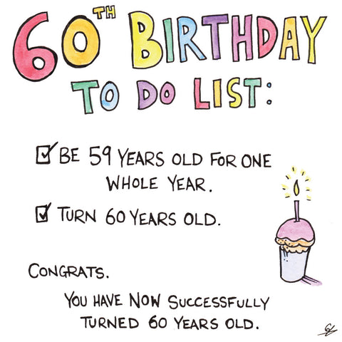 60th Birthday To Do List - Be 59, turn 60.