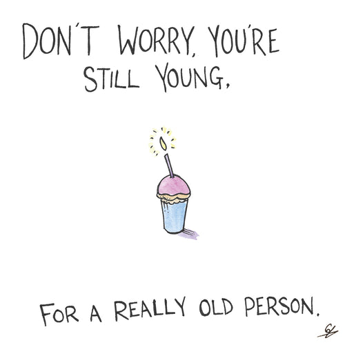 Don't Worry, you're still young. For a really old person.