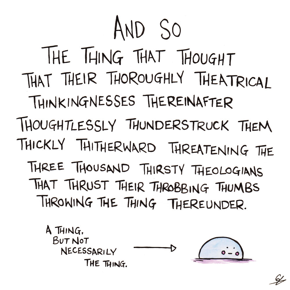 And so the thing that thought that their thoroughly theatrical thinkingnesses thereinafter thoughtlessly thunderstruck them thickly thitherward threatening the three thousand thirsty theologians that thrust their throbbing thumbs throwing the thing thereunder.