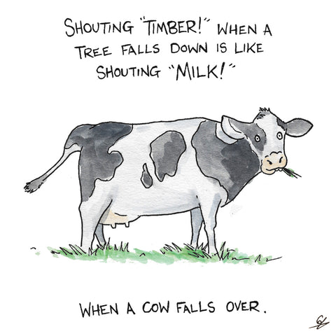 Shouting Timber is like yelling Milk when a Cow falls over.