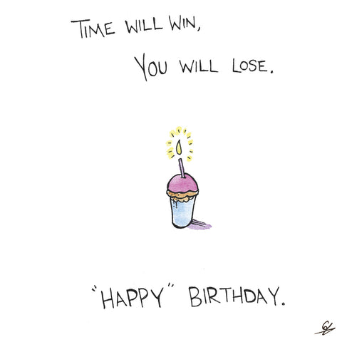 Time Will Win, You Will Lose. 'Happy' Birthday.
