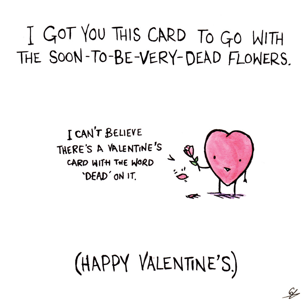 I got you this card to go with the soon-to-be very dead flowers. I can't believe there's a Valentine's card with the word 'dead' on it.' (Happy Valentine's)