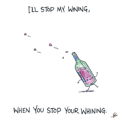 I'll stop my wining, when you stop your whining.