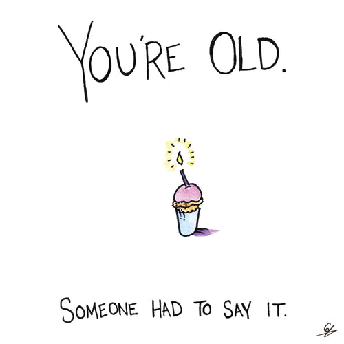 You're Old. Someone had to say it birthday card