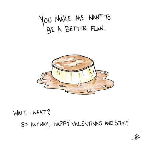 You make me want to be a better flan.