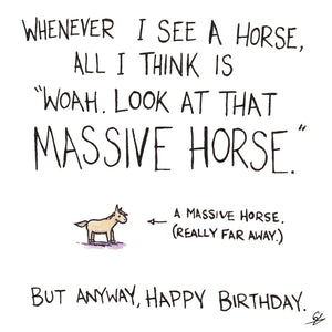 "Whenever I see a Horse, all I think is ""Woah. Look at that massive Horse."" But anyway, Happy Birthday."