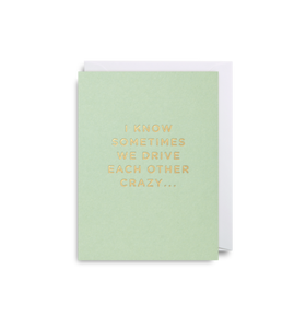 "Mini Card ""I Know Sometimes We Drive Each Other Crazy..."""