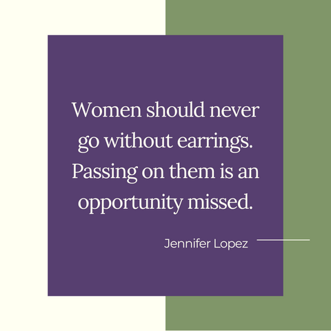 """Women should never go without earrings. Passing on them is an opportunity missed"""" ~Jennifer Lopez"""
