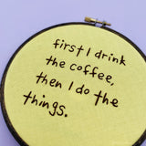 FIRST I DRINK THE COFFEE / Motivational Embroidery Hoop
