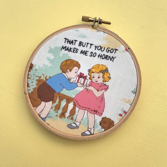 THAT BUTT YOU GOT MAKES ME SO HORNY / embroidery hoop