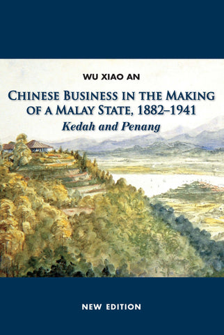 Chinese Business in the Making of a Malay State, 1882-1941: Kedah and Penang
