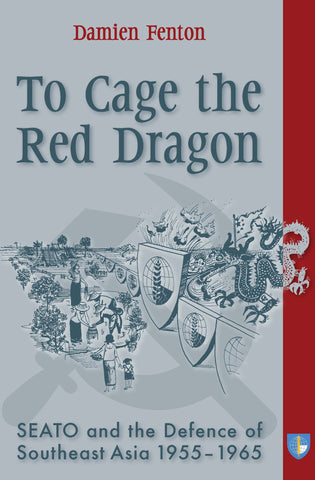 To Cage the Red Dragon: SEATO and the Defence of Southeast Asia, 1955-1965