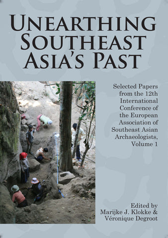 Unearthing Southeast Asia's Past: Selected Papers from the 12th International Conference of the European Association of Southeast Asian Archaeologists, Volume 1