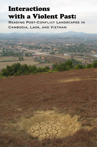 Interactions with a Violent Past: Reading Post-Conflict Landscapes in Cambodia, Laos, and Vietnam