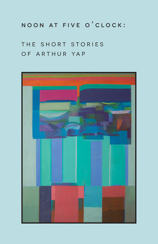 Noon at Five O'Clock: The Short Stories of Arthur Yap