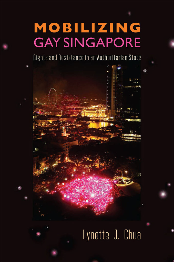 Mobilizing Gay Singapore: Rights and Resistance in an Authoritarian State by Lynette J. Chua