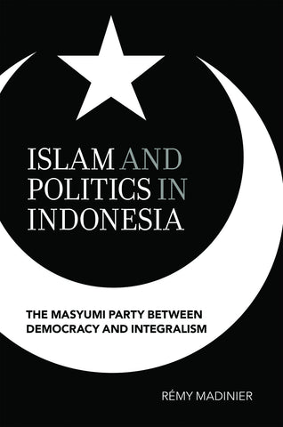 Islam and Politics in Indonesia: The Masyumi Party between Democracy and Integralism