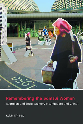 Remembering the Samsui Women: Migration and Social Memory in Singapore and China