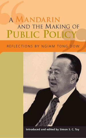 A Mandarin and the Making of Public Policy: Reflections by Ngiam Tong Dow