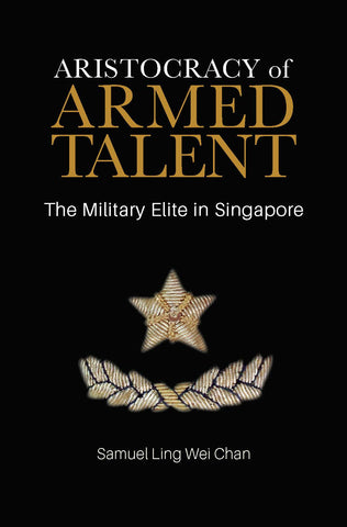 Aristocracy of Armed Talent: The Military Elite in Singapore