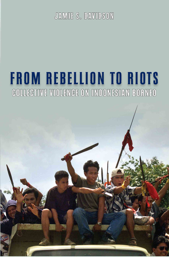 From Rebellion to Riots: Collective Violence on Indonesian Borneo