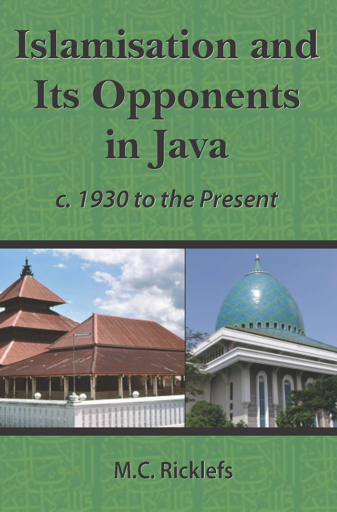 Islamisation and Its Opponents in Java: A Political, Social, Cultural and Religious History, c. 1930 to Present
