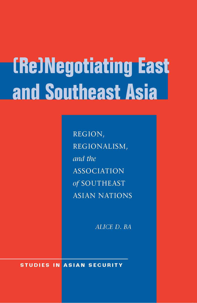 [Re]Negotiating East and Southeast Asia: Region, Regionalism, and the Association of Southeast Asian Nations