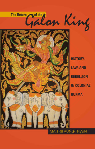 The Return of the Galon King: History, Law, and Rebellion in Colonial Burma