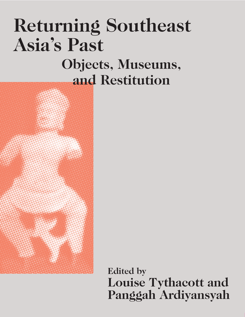 Returning Southeast Asia's Past: Objects, Museums, and Restitution
