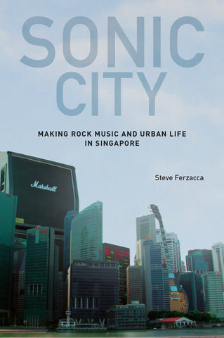 Sonic City: Making Rock Music and Urban Life in Singapore