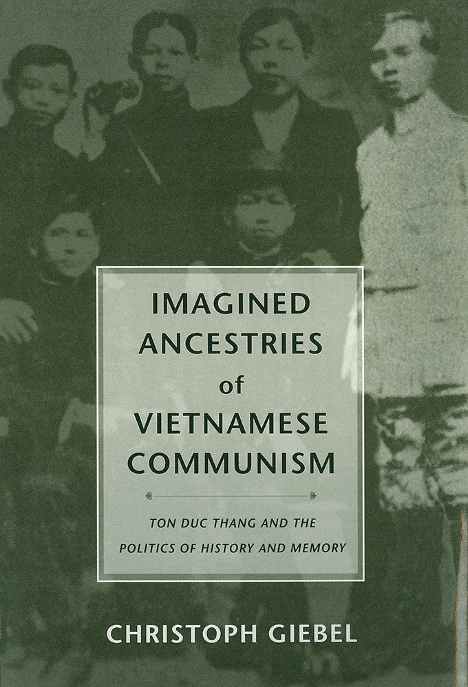 Imagined Ancestries of Vietnamese Communism: Ton Duc Thang and the Politics of History and Memory