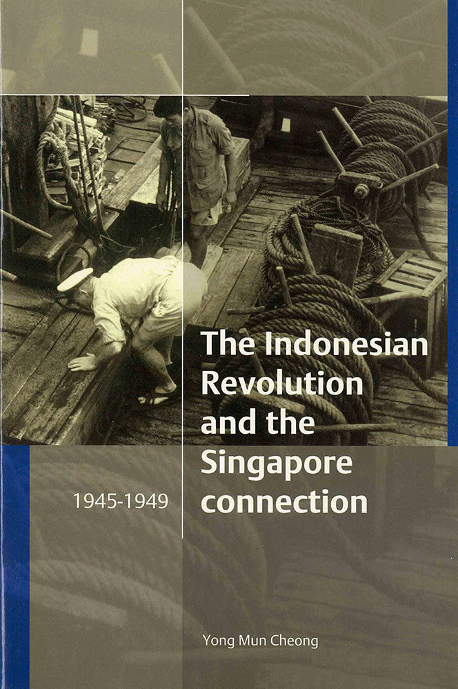The Indonesian Revolution and the Singapore Connection, 1945-1949